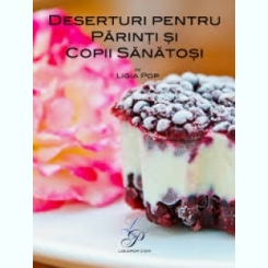 DESERTURI PENTRU PARINTI SI COPII SANATOSI - LIGIA POP