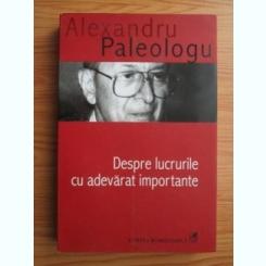 DESPRE LUCRURILE CU ADEVARAT IMPORTANTE - ALEXANDRU PALEOLOGU