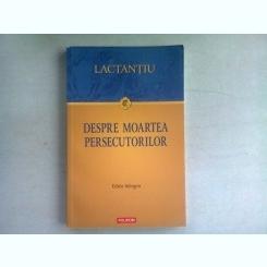 DESPRE MOARTEA PERSECUTORILOR - LACTANTIU  (EDITIE BILINGVA ROMANA/LATINA)