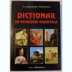 DICTIONAR DE MITOLOGIE ORIENTALA DE FLORENTIN POPESCU , 2005