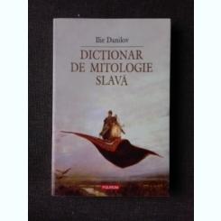 DICTIONAR DE MITOLOGIE SLAVA DE ILIE DANILOV , 2007