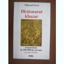 DICTIONAR KHAZAR, ROMAN-LEXIC IN 100 000 DE CUVINTE - MILORAD PAVIC