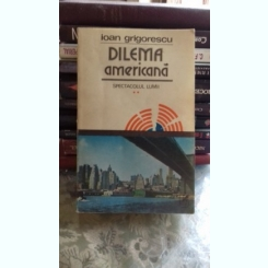 DILEMA AMERICANA. SPECTACOLUL LUMII - IOAN GRIGORESCU  VOL.2