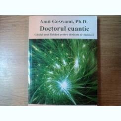 DOCTORUL CUANTIC , GHIDUL UNUI FIZICIAN PENTRU SANATATE SI VINDECARE DE AMIT GOSWAMI , PH. D. , 2000