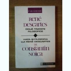 DOUA TRATATE FILOZOFICE DE RENE DESCARTES TRADUSE DE CONSTANTIN NOICA , VIATA SI FILOZOFIA LUI RENE DESCARTES DE CONSTANTIN NOICA , 1992