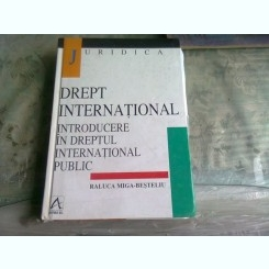 DREPT INTERNATIONAL, INTRODUCERE IN DREPTUL INTERNATIONAL PUBLIC - RALUCA MIGA BESTELIU