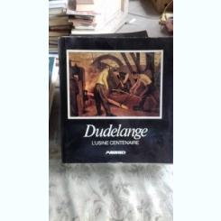 DUDELANGE L'USINE CENTENAIRE 1882- 1982 (CENTENARUL UZINEI DUDELANGE)