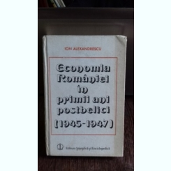 ECONOMIA ROMANIEI IN PRIMII ANI POSTBELICI (1945-1947) - ION ALEXANDRESCU