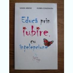 EDUCA PRIN IUBIRE, CU INTELEPCIUNE - SANDA ARSENE