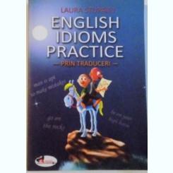 ENGLISH IDIOMS PRACTICE, PRIN TRADUCERI de LAURA STUPARU, 2009