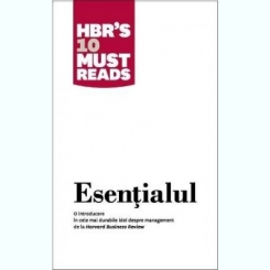 ESENTIALUL. O INTRODUCERE IN CELE MAI DURABILE IDEI DESPRE MANAGEMENT DE LA HARVARD BUSINESS REVIEW