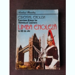 ESSENTIAL ENGLISH EXERCISES & KEYS FOR ADVANCED LEARNERS, LIMBA ENGLEZA IN 60 DE ZILE - ANDREI BANTAS