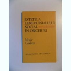 ESTETICA CEREMONIALULUI SOCIAL IN OBICEIURI DE VASILE GOLBAN , BUCURESTI 1983