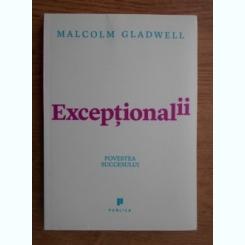 EXCEPTIONALII, POVESTEA SUCCESULUI - MALCOLM GLADWELL