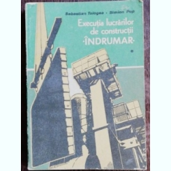 EXECUTIA LUCRARILOR DE CONSTRUCTII - INDRUMAR - SEBASTIAN TOLOGEA / SIMION POP