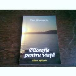 FILOSOFIE PENTRU VIATA - PAUL GHEORGHIU  (CU DEDICATIA AUTORULUI)