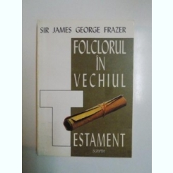 FOLCLORUL IN VECHIUL TESTAMENT de SIR JAMES GEORGE FRAZER