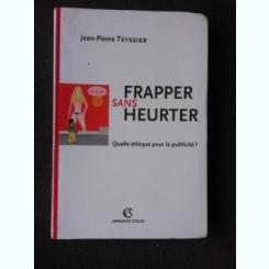 FRAPPER SANS HEURTER, QUELLE ETHIQUE POUR LA PUBLICITE? - JEAN PIERRE TEYSSIER  (CARTE IN LIMBA FRANCEZA)