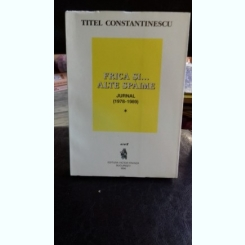 FRICA SI ALTE SPAIME. JURNAL (1978-1989) - TITEL CONSTANTINESCU     VOL. 1
