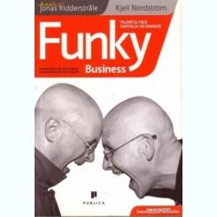 Funky business Talentul face capitalul sa danseze- KJELL NORDSTRÖM, JONAS RIDDERSTRALE