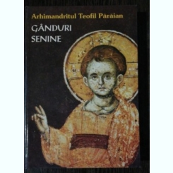 GANDURI SENINE- ARHIMANDRITUL TEOFIL PARAIAN