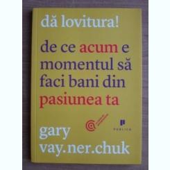 Gary Vaynerchuk - Da lovitura! De ce acum e momentul sa faci bani din pasiunea ta