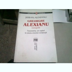 GHEORGHE ALEXIANU MONOGRAFIE. TRANSNISTRIA, UN CAPITOL DIN ISTORIA OMENIEI ROMANESTI - SERBAN ALEXIANU  (CU DEDICATIA AUTORULUI)