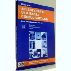 GHID PRACTIC PENTRU CLIENTI , SELECTAREA SI UTILIZAREA CONSULTANTILOR DE MILAN KUBR , 2001