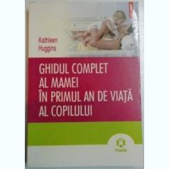 GHIDUL COMPLET AL MAMEI IN PRIMUL AN DE VIATA AL COPILULUI de KATHLEEN HUGGINS , 2010