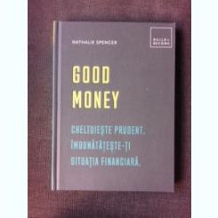 GOOD MONEY, CHELTUIESTE PRUDENT, IMBUNATATESTE-TI SITUATIA FINANCIARA - NATHALIE SPENCER