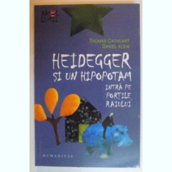 HEIDEGGER SI UN HIPOPOTAM INTRA PE PORTILE RAIULUI DE THOMAS CATHCART , DANIEL KLEIN