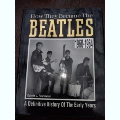 How They Became The Beatles: A Definitive History of the Early Years, Gareth Pawlowski