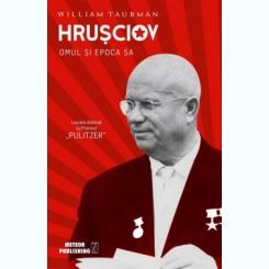HRUSCIOV. OMUL SI EPOCA SA - WILLIAM TAUBMAN