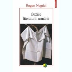 ILUZIILE LITERATURII ROMANE - EUGEN NEGRICI