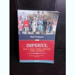 Imperiul, cum a creat Marea Britanie lumea moderna - Niall Ferguson