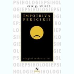 IMPOTRIVA FERICIRII, ELOGIUL MELANCOLIEI - ERIC G. WILSON