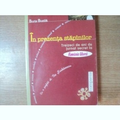 IN PREZENTA STAPANILOR , TREIZECI DE ANI DE JURNAL SECRET DE BORIS BUZILA