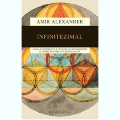 Infinitezimal: Cum a contribuit la faurirea lumii moderne o teorie matematica periculoasa Amir Alexander