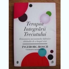 Ingeborg Bosch - Terapia integrarii trecutului. Demontarea mecanismelor defensive dobandite de-a lungul vietii