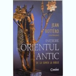INITIERE IN ORIENTUL ANTIC DE LA SUMER LA BIBLIE, COORDONATOR JEAN BOTTERO , 2012