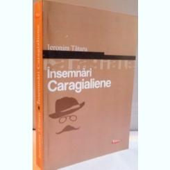 INSEMNARI CARAGIALIENE - IERONIM TATARU  (CU DEDICATIE)