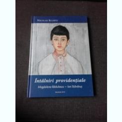 INTALNIRI PROVIDENTIALE MAGDALENA RADULESCU-ION STAVARUS - NICOLAE SCURTU  (CU DEDICATIE)