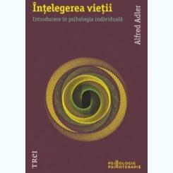 INTELEGEREA VIETII, INTRODUCERE IN PSIHOLOGIA INDIVIDUALA - ALFRED ADLER