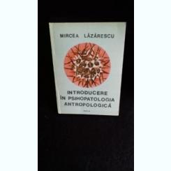 INTRODUCERE IN PSIHOPATOLOGIA ANTROPOLOGICA - MIRCEA LAZARESCU