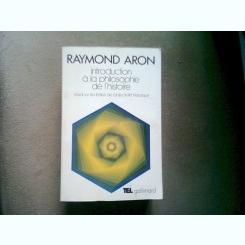 INTRODUCTION A LA PHILOSOPHIEDE L'HISTOIRE - RAYMOND ARON  (INTRODUCERE IN ISTORIA FILOZOFIEI)