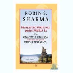 INVATATURI SPIRITUALE PENTRU FAMILIA TA DE LA CALUGARUL CARE SI-A VANDUT FERRARI-UL - ROBIN S. SHARMA