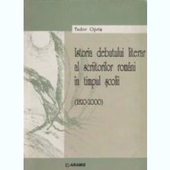 Istoria debutului literar al scriitorilor romani in timpul scolii 1820-2000  Tudor Opris