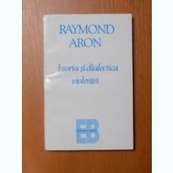 ISTORIA SI DIALECTICA VIOLENTEI DE RAYMOND ARON , BUCURESTI