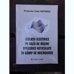 IZOLATII ELECTRICE PE BAZA DE RASINI EPOXIDICE RETICULATE IN CAMP DE MICROUNDE - FRANCISC IOAN HATHAZI