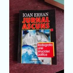 JURNAL ASCUNS, RADIOGRAFIA UNEI SINUCIDEI POLITICE - IOAN ERHAN  (CU DEDICATIE)